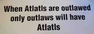 "sign ""When Atlatls are outlawed only outlaws will have Atlatis"""